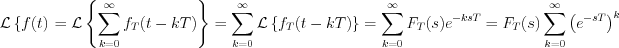 $\mathcal{L}\left \{f(t)\right} = \mathcal{L}\left \{ \sum_{k=0}^{\infty}f_{T}(t-kT)\right \} = \sum_{k=0}^{\infty}\mathcal{L}\left \{f_{T}(t-kT)\right \} = \sum_{k=0}^{\infty}F_{T}(s)e^{-ksT} = F_{T}(s)\sum_{k=0}^{\infty}\left(e^{-sT}\right) ^{k}