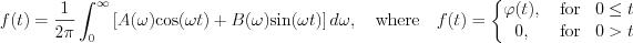 $             f(t)= \frac{1}{2\pi} \int_{0}^{\infty}\left [ A(\omega)\text{cos}(\omega t)+B(\omega)\text{sin}(\omega t) \right ]d \omega,\quad \text{where} \quad f(t)=\left\{\begin{matrix}